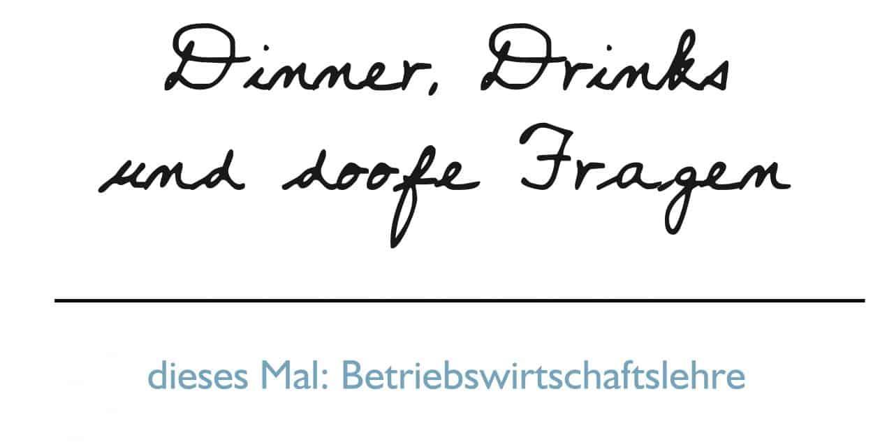 Dinner, Drinks und doofe Fragen    BWL